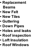 • Replacement     Beams  • New Felt  • New Tiles  • Guttering  • Down Pipes • Holes and leaks  • Roof inspection • Loft Insulation  • Roof Windows