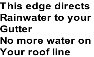 This edge directs Rainwater to your  Gutter  No more water on  Your roof line